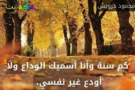 كم سنة وأنا أسميك الوداع ولا أودع غير نفسي. -محمود درويش