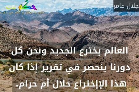 العالم يخترع الجديد ونحن كل دورنا ينحصر في تقرير إذا كان هذا الإإختراع حلال أم حرام. -جلال عامر
