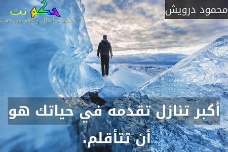 أكبر تنازل تقدمه في حياتك هو أن تتأقلم. -محمود درويش