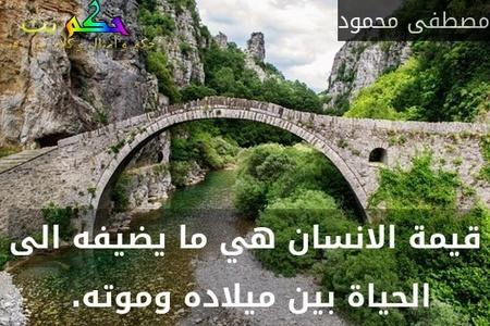 قيمة الانسان هي ما يضيفه الى الحياة بين ميلاده وموته. -مصطفى محمود