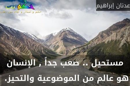 مستحيل .. صعب جداً , الإنسان هو عالم من الموضوعية والتحيز. -عدنان إبراهيم