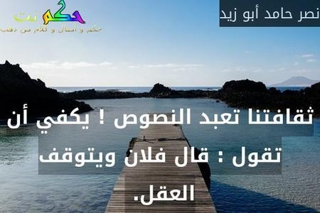 ثقافتنا تعبد النصوص ! يكفي أن تقول : قال فلان ويتوقف العقل. -نصر حامد أبو زيد