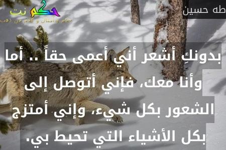بدونكِ أشعر أني أعمى حقاً .. أما وأنا معك، فإني أتوصل إلى الشعور بكل شيء، وإني أمتزج بكل الأشياء التي تحيط بي. -طه حسين