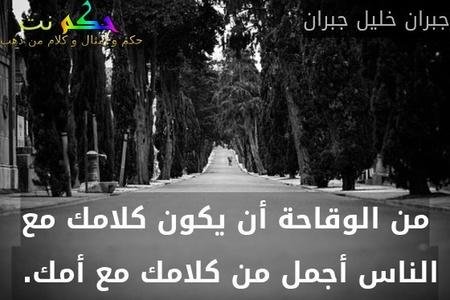 من الوقاحة أن يكون كلامك مع الناس أجمل من كلامك مع أمك. -جبران خليل جبران
