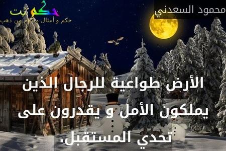 الأرض طواعية للرجال الذين يملكون الأمل و يقدرون على تحدي المستقبل. -محمود السعدني