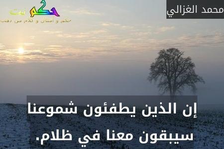 إن الذين يطفئون شموعنا سيبقون معنا في ظلام. -محمد الغزالي