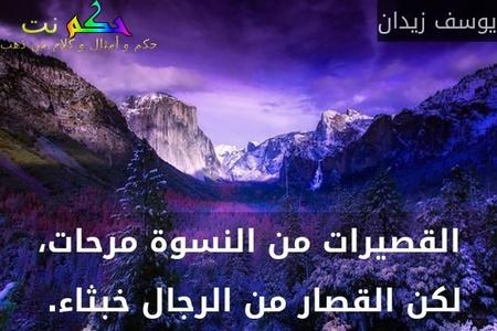 القصيرات من النسوة مرحات، لكن القصار من الرجال خبثاء. -يوسف زيدان