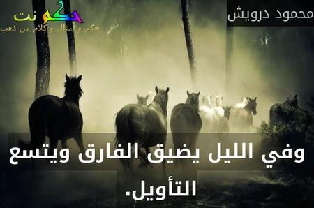 وفي الليل يضيق الفارق ويتسع التأويل. -محمود درويش