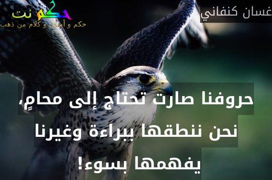 حروفنا صارت تحتاج إلى محامٍ، نحن ننطقها ببراءة وغيرنا يفهمها بسوء! -غسان كنفاني