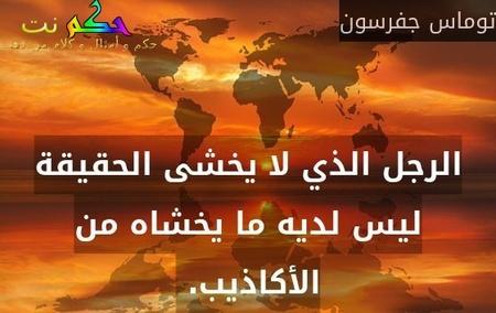 الرجل الذي لا يخشى الحقيقة ليس لديه ما يخشاه من الأكاذيب. -توماس جفرسون
