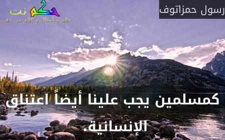 كمسلمين يجب علينا أيضاً اعتناق الإنسانية. -رسول حمزاتوف