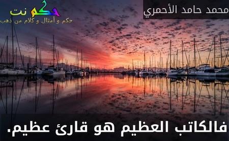 فالكاتب العظيم هو قارئ عظيم. -محمد حامد الأحمري