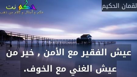 عيش الفقير مع الأمن , خير من عيش الغني مع الخوف. -لقمان الحكيم