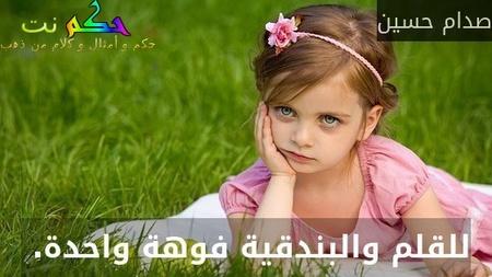 للقلم والبندقية فوهة واحدة. -صدام حسين