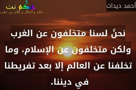نحنُ لسنا متخلفون عن الغرب ولكن متخلفون عن الإسلام، وما تخلفنا عن العالم إلا بعد تفريطنا في ديننا. -أحمد ديدات