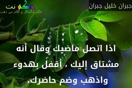 اذا اتصل ماضيك وقال أنه مشتاق إليك ، أقفل بهدوء واذهب وضم حاضرك. -جبران خليل جبران