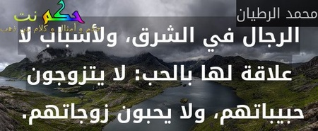 الرجال في الشرق، ولأسباب لا علاقة لها بالحب: لا يتزوجون حبيباتهم، ولا يحبون زوجاتهم. -محمد الرطيان