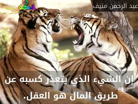إن الشيء الذي يتعذر كسبه عن طريق المال هو العقل. -عبد الرحمن منيف