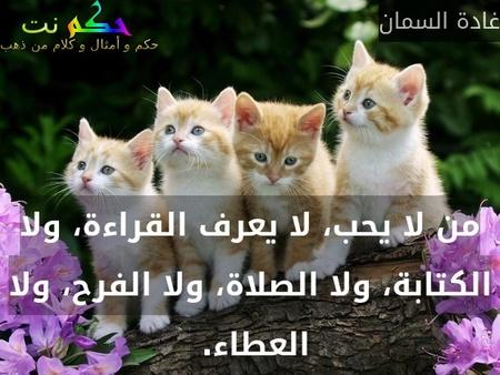 من لا يحب، لا يعرف القراءة، ولا الكتابة، ولا الصلاة، ولا الفرح، ولا العطاء. -غادة السمان
