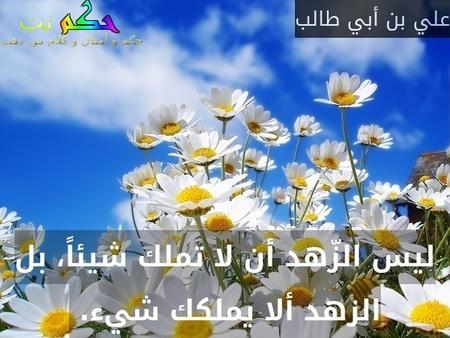 ليس الزّهد أن لا تملك شيئاً، بل الزهد ألا يملكك شيء. -علي بن أبي طالب