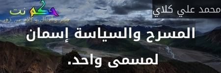 المسرح والسياسة إسمان لمسمى واحد. -محمد علي كلاي