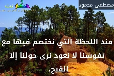 منذ اللحظة التي نختصم فيها مع نفوسنا لا نعود نرى حولنا إلا القبح. -مصطفى محمود