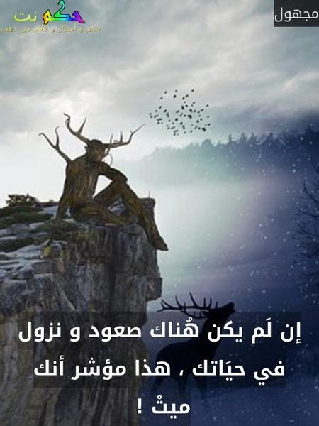 إن لَم يكن هُناك صعود و نزول في حيَاتك ، هذا مؤشر أنك ميتْ ! -مجهول