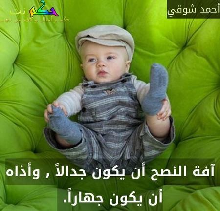 آفة النصح أن يكون جدالاً , وأذاه أن يكون جهاراً. -أحمد شوقي