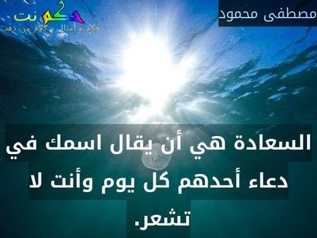 السعادة هي أن يقال اسمك في دعاء أحدهم كل يوم وأنت لا تشعر. -مصطفى محمود