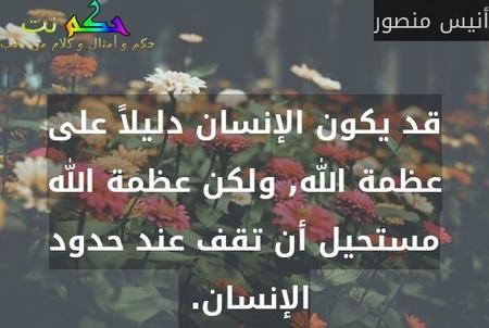 قد يكون الإنسان دليلاً على عظمة الله, ولكن عظمة الله مستحيل أن تقف عند حدود الإنسان. -أنيس منصور