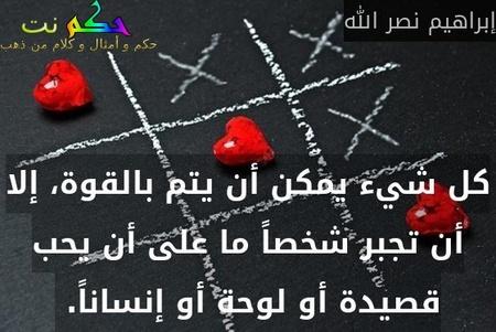 كل شيء يمكن أن يتم بالقوة، إلا أن تجبر شخصاً ما على أن يحب قصيدة أو لوحة أو إنساناً. -إبراهيم نصر الله
