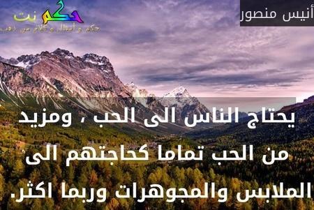 يحتاج الناس الى الحب ، ومزيد من الحب تماما كحاجتهم الى الملابس والمجوهرات وربما اكثر. -أنيس منصور