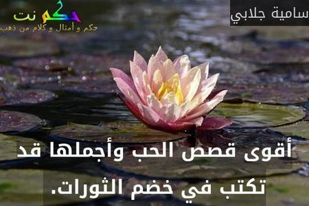 أقوى قصص الحب وأجملها قد تكتب في خضم الثورات. -سامية جلابي