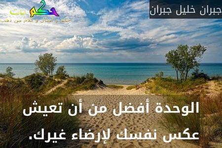 الوحدة أفضل من أن تعيش عكس نفسك لإرضاء غيرك. -جبران خليل جبران
