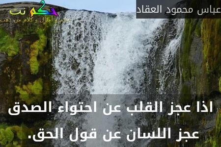 اذا عجز القلب عن احتواء الصدق عجز اللسان عن قول الحق. -عباس محمود العقاد