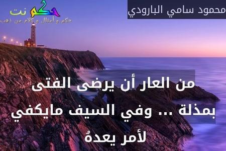 من العار أن يرضى الفتى بمذلة ... وفي السيف مايكفي لأمر يعدهُ -محمود سامي البارودي
