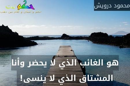 هو الغائب الذي لا يحضر وأنا المشتاق الذي لا ينسى! -محمود درويش