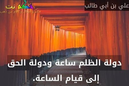 دولة الظلم ساعة ودولة الحق إلى قيام الساعة. -علي بن أبي طالب