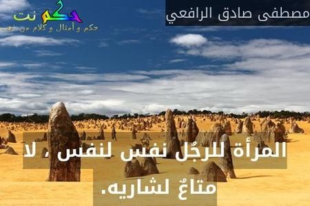 المرأة للرجُل نفس لنفس ، لا متاعٌ لشاريه. -مصطفى صادق الرافعي