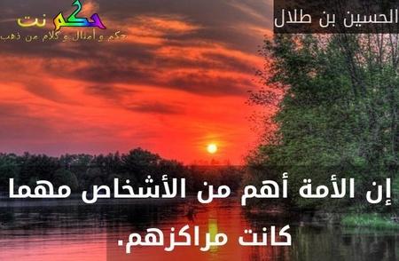 إن الأمة أهم من الأشخاص مهما كانت مراكزهم. -الحسين بن طلال