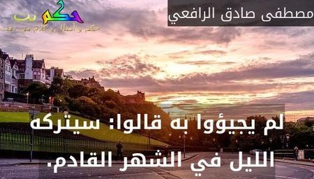 لم يجيؤوا به قالوا: سيتركه الليل في الشهر القادم. -مصطفى صادق الرافعي
