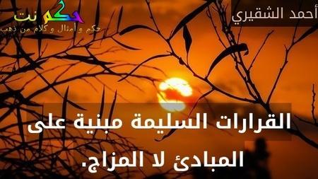 القرارات السليمة مبنية على المبادئ لا المزاج. -أحمد الشقيري