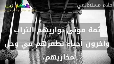 ثمة موتى نواريهم التراب وآخرون أحياء نطمرهم في وحل مخازيهم. -أحلام مستغانمي