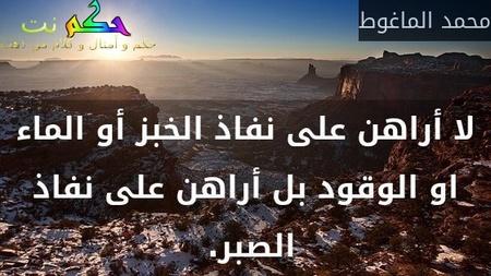 لا أراهن على نفاذ الخبز أو الماء او الوقود بل أراهن على نفاذ الصبر. -محمد الماغوط