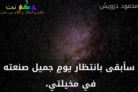 سأبقى بانتظار يومٍ جميل صنعته في مخيلتي. -محمود درويش