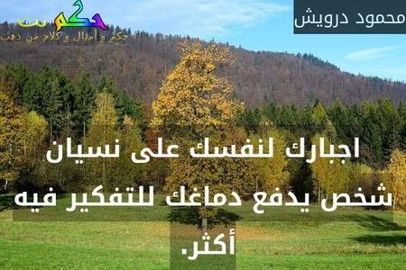 اجبارك لنفسك على نسيان شخص يدفع دماغك للتفكير فيه أكثر. -محمود درويش