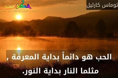 الحب هو دائماً بداية المعرفة , مثلما النار بداية النور. -توماس كارليل