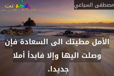 الأمل مطيتك الى السعادة فإن وصلت اليها وإلا فابدأ أملا جديدا. -مصطفى السباعي