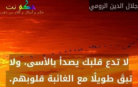 لا تدع قلبك يصدأ بالأسى، ولا تبقَ طويلًا مع الغائبة قلوبهم. -جلال الدين الرومي