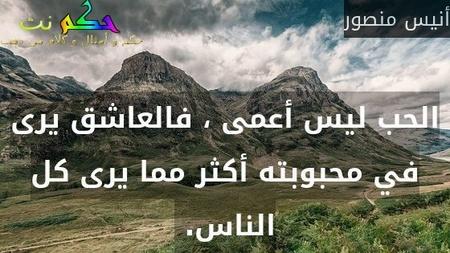 الحب ليس أعمى ، فالعاشق يرى في محبوبته أكثر مما يرى كل الناس. -أنيس منصور